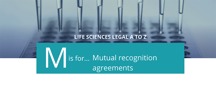 Life sciences A to Z - M is for Mutual Recognition Agreements